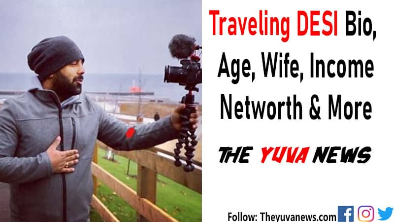 Traveling Desi Bio, Age, Wife, Family, Earnings, Networth & More